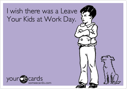 I wish there was a Leave Your Kids at Work Day.