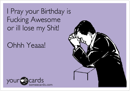 I Pray your Birthday is  Fucking Awesome or ill lose my Shit!  Ohhh Yeaaa!