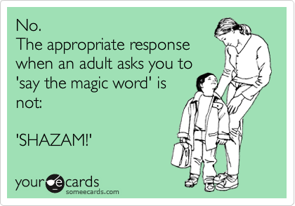 No. The appropriate response when an adult asks you to 'say the magic word' is not:  'SHAZAM!'