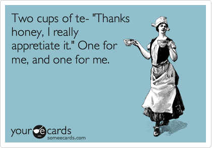 """Two cups of te- """"Thanks honey, I really appretiate it."""" One for me, and one for me."""