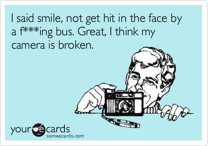 I said smile, not get hit in the face by a f***ing bus. Great, I think my camera is broken.