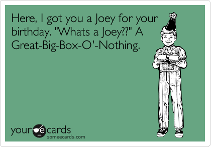 "Here, I got you a Joey for your birthday. ""Whats a Joey??"" A Great-Big-Box-O'-Nothing."