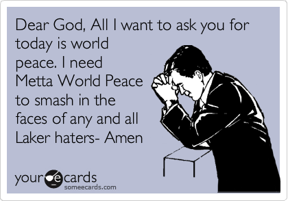 Dear God, All I want to ask you for today is world peace. I need Metta World Peace to smash in the faces of any and all Laker haters- Amen