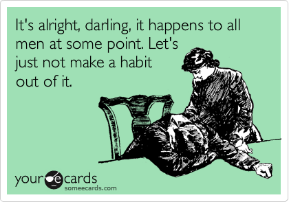 It's alright, darling, it happens to all men at some point. Let's just not make a habit  out of it.