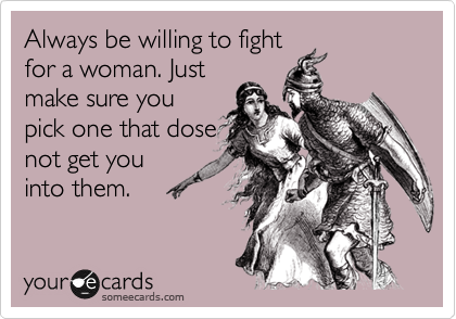Always be willing to fight for a woman. Just  make sure you pick one that dose not get you  into them.