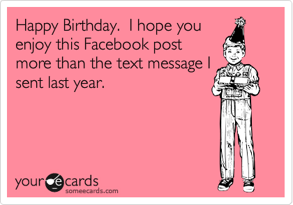 Happy Birthday.  I hope you enjoy this Facebook post more than the text message I sent last year.