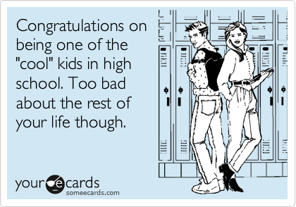 "Congratulations on being one of the ""cool"" kids in high school. Too bad about the rest of your life though."