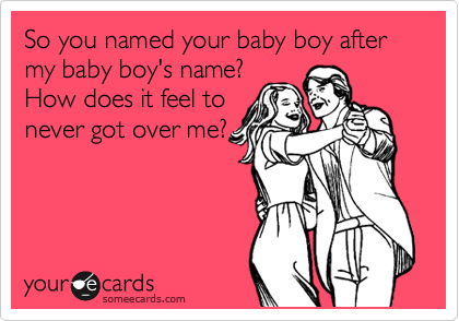 So you named your baby boy after my baby boy's name? How does it feel to never got over me?