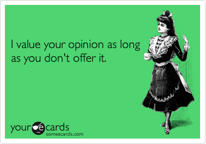 I value your opinion as long as you don't offer it.