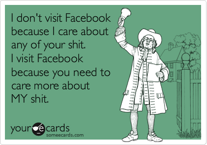 I don't visit Facebook because I care about any of your shit. I visit Facebook because you need to care more about  MY shit.