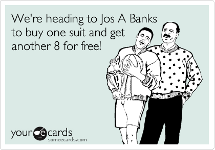 We're heading to Jos A Banks to buy one suit and get another 8 for free!