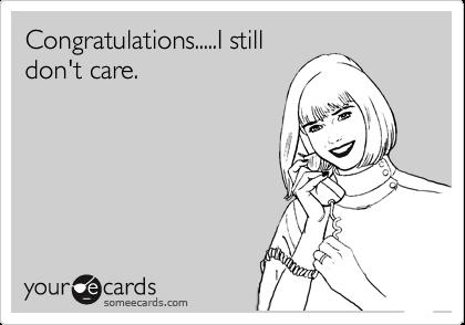 Congratulations.....I still don't care.