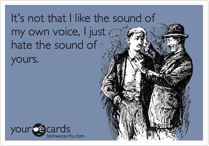 It's not that I like the sound of my own voice, I just hate the sound of yours.