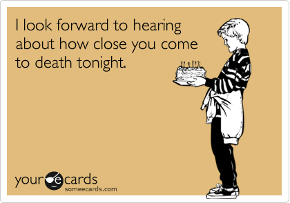 I look forward to hearing about how close you come to death tonight.
