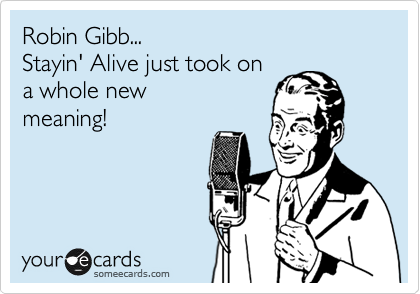 Robin Gibb... Stayin' Alive just took on a whole new  meaning!