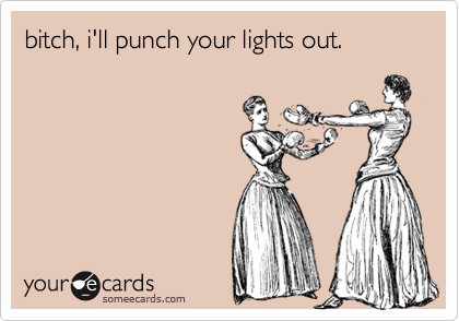 bitch, i'll punch your lights out.
