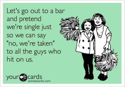 """Let's go out to a bar and pretend we're single just so we can say """"no, we're taken""""  to all the guys who  hit on us."""