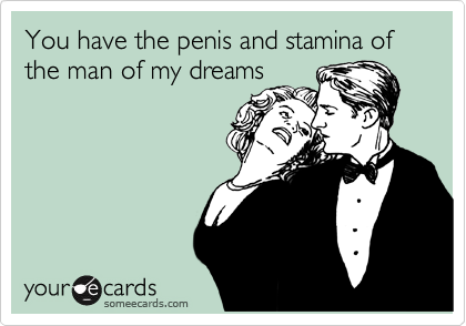 You have the penis and stamina of the man of my dreams