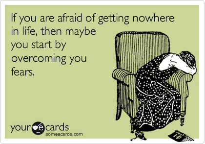 If you are afraid of getting nowhere in life, then maybe you start by overcoming you fears.