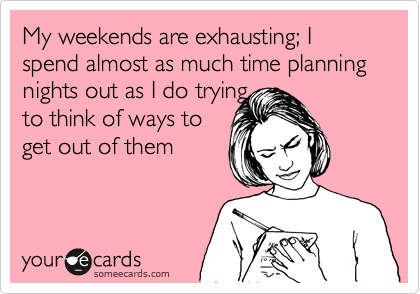 My weekends are exhausting; I spend almost as much time planning nights out as I do trying to think of ways to  get out of them