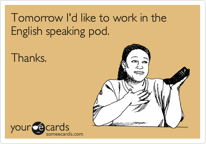 Tomorrow I'd like to work in the English speaking pod.  Thanks.
