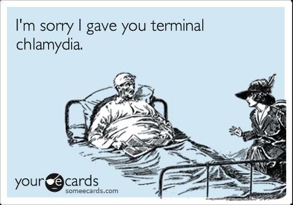 I'm sorry I gave you terminal chlamydia.