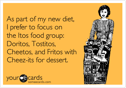 As part of my new diet,  I prefer to focus on  the Itos food group: Doritos, Tostitos, Cheetos, and Fritos with Cheez-its for dessert.