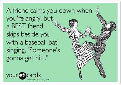 "A friend calms you down when  you're angry, but a BEST friend skips beside you with a baseball bat singing, ""Someone's gonna get hit..."""