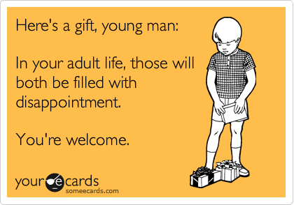 Here's a gift, young man:  In your adult life, those will both be filled with disappointment.  You're welcome.