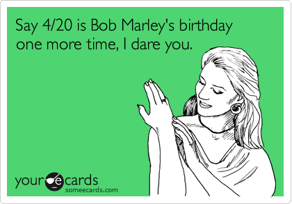 Say 420 Is Bob Marleys Birthday One More Time I Dare You News