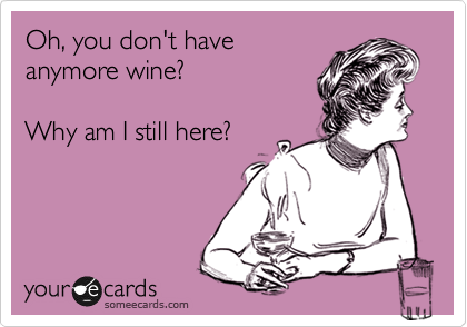 Oh, you don't have anymore wine?  Why am I still here?