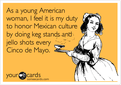 As a young American woman, I feel it is my duty to honor Mexican culture by doing keg stands and jello shots every Cinco de Mayo.