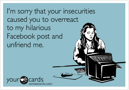 I'm sorry that your insecurities caused you to overreact to my hilarious Facebook post and unfriend me.