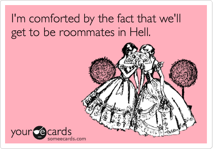 I'm comforted by the fact that we'll get to be roommates in Hell.