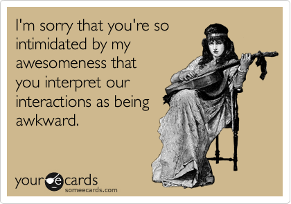 I'm sorry that you're so intimidated by my awesomeness that you interpret our interactions as being awkward.