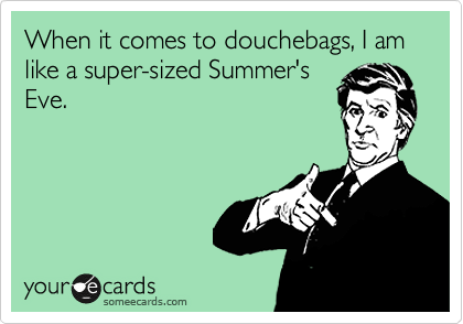When it comes to douchebags, I am like a super-sized Summer's Eve.