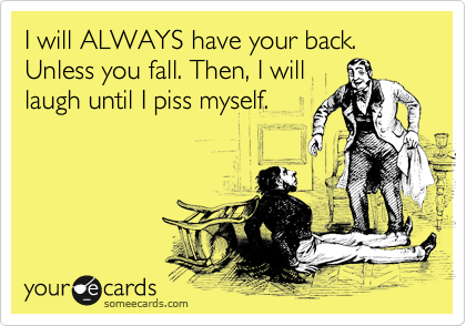 I will ALWAYS have your back. Unless you fall. Then, I will laugh until I piss myself.
