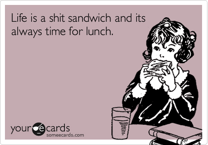 Life is a shit sandwich and its always time for lunch.