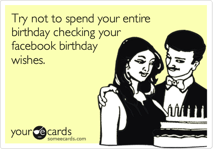 Try not to spend your entire birthday checking your facebook birthday wishes.
