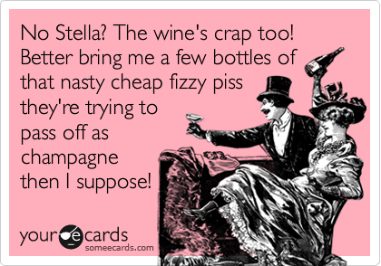 No Stella? The wine's crap too! Better bring me a few bottles of that nasty cheap fizzy piss they're trying to pass off as champagne then I suppose!