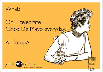 What?   Oh...I celebrate Cinco De Mayo everyday.  %3CHiccup%3E