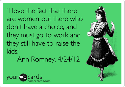 """I love the fact that there  are women out there who don't have a choice, and  they must go to work and  they still have to raise the  kids.""     -Ann Romney, 4/24/12"