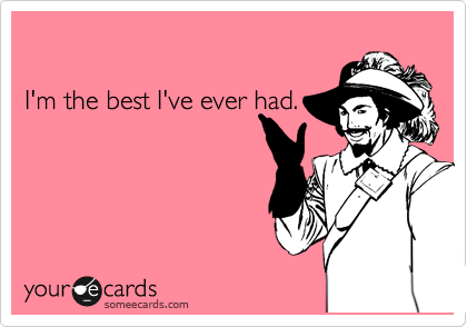 I'm the best I've ever had. | Confession Ecard