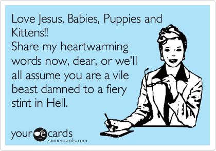 Love Jesus, Babies, Puppies and Kittens!! Share my heartwarming words now, dear, or we'll all assume you are a vile beast damned to a fiery stint in Hell.