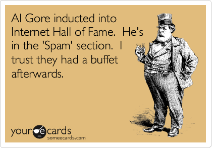 Al Gore inducted into Internet Hall of Fame.  He's in the 'Spam' section.  I trust they had a buffet afterwards.