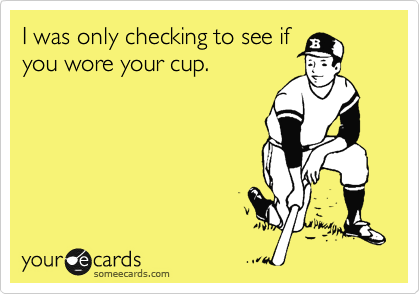 I was only checking to see if you wore your cup.
