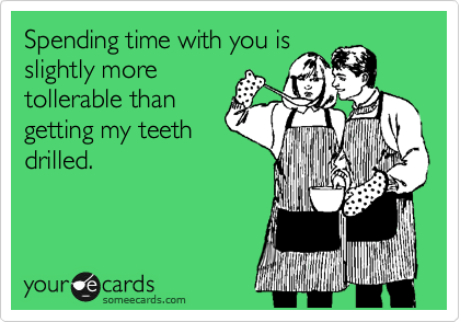 Spending time with you is slightly more tollerable than getting my teeth drilled.