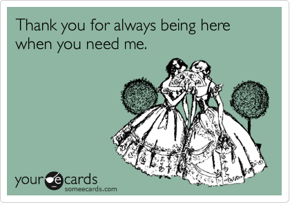 Thank you for always being here when you need me. | Thanks Ecard