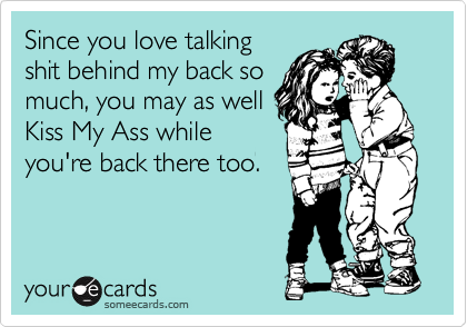 Since you love talking shit behind my back so much, you may as well Kiss My Ass while  you're back there too.