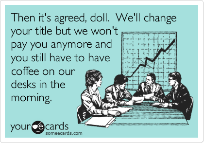 Then it's agreed, doll.  We'll change your title but we won't pay you anymore and you still have to have coffee on our  desks in the morning.